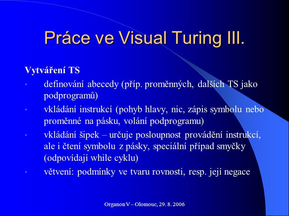Organon V – Olomouc, 29. 8. 2006 Práce ve Visual Turing III. Vytváření TS definování abecedy (příp. proměnných, dalších TS jako podprogramů) vkládání