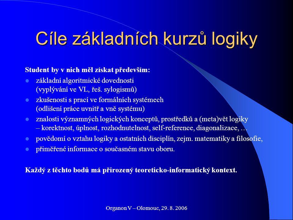 Organon V – Olomouc, 29. 8. 2006 Cíle základních kurzů logiky Student by v nich měl získat především: základní algoritmické dovednosti (vyplývání ve V