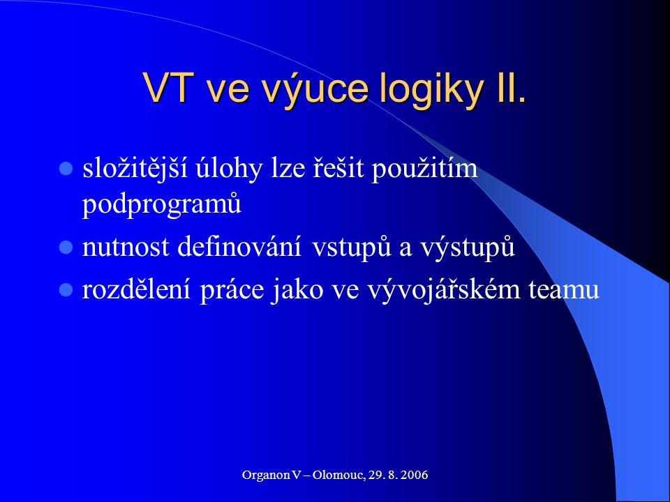 Organon V – Olomouc, 29. 8. 2006 VT ve výuce logiky II. složitější úlohy lze řešit použitím podprogramů nutnost definování vstupů a výstupů rozdělení