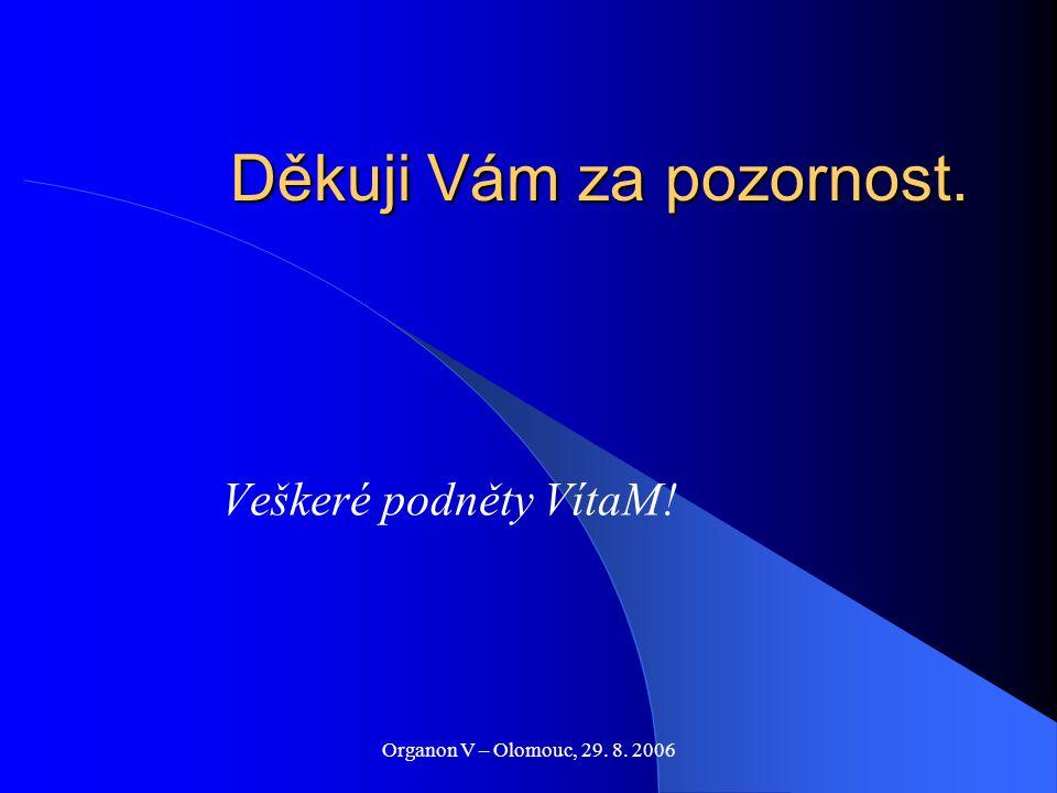Organon V – Olomouc, 29. 8. 2006 Děkuji Vám za pozornost. Veškeré podněty VítaM!