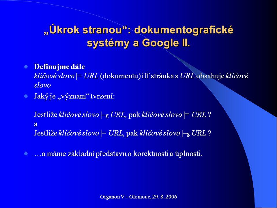 "Organon V – Olomouc, 29. 8. 2006 ""Úkrok stranou"": dokumentografické systémy a Google II. Definujme dále klíčové slovo |= URL (dokumentu) iff stránka s"