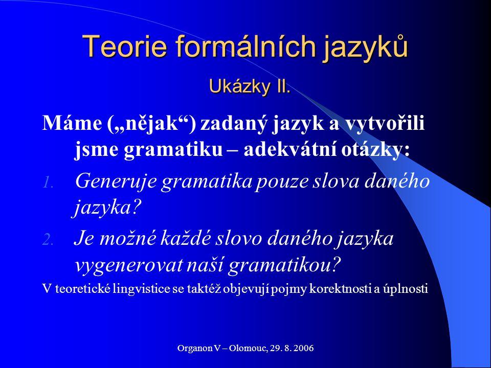 """Organon V – Olomouc, 29. 8. 2006 Teorie formálních jazyků Ukázky II. Máme (""""nějak"""") zadaný jazyk a vytvořili jsme gramatiku – adekvátní otázky: 1. Gen"""