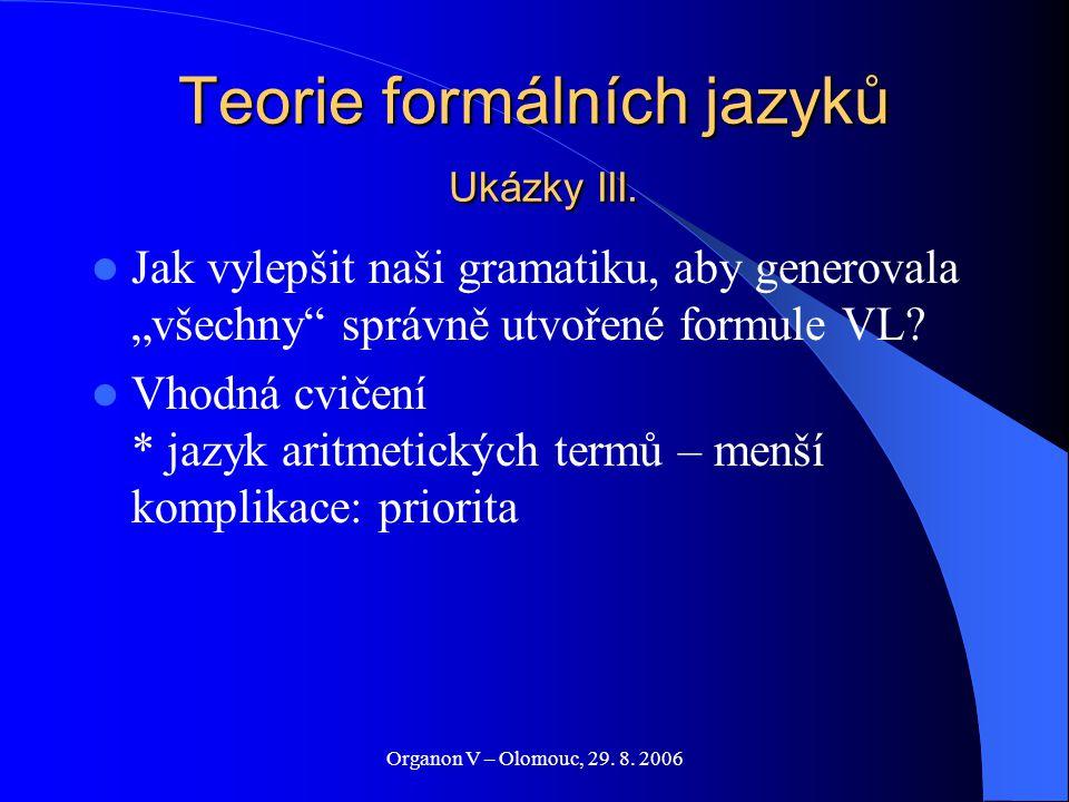 """Organon V – Olomouc, 29. 8. 2006 Teorie formálních jazyků Ukázky III. Jak vylepšit naši gramatiku, aby generovala """"všechny"""" správně utvořené formule V"""