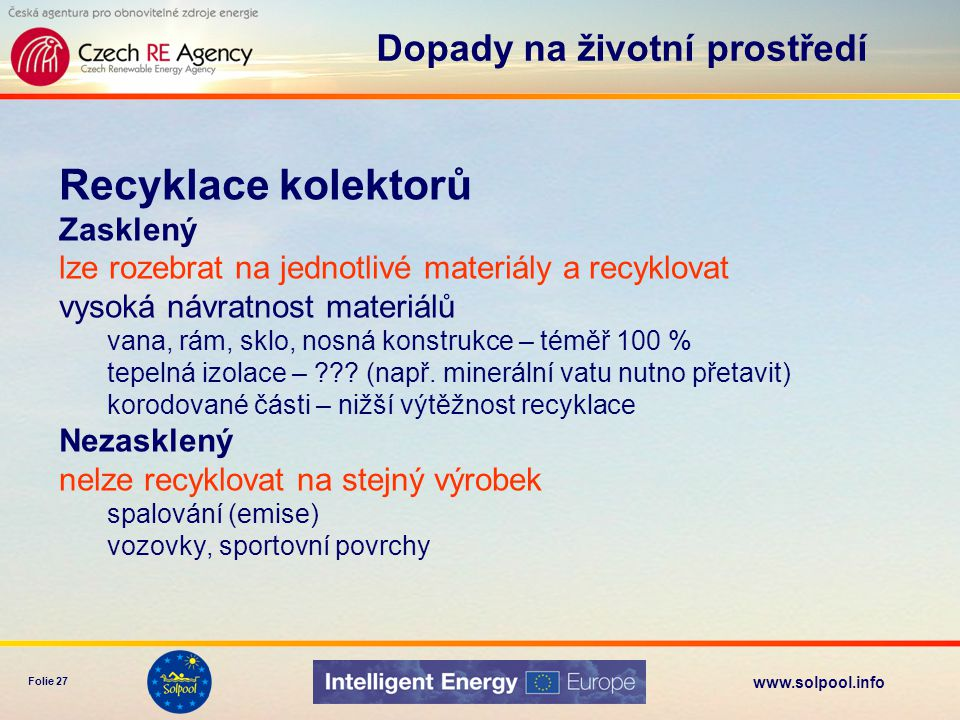 www.solpool.info Folie 27 Recyklace kolektorů Zasklený lze rozebrat na jednotlivé materiály a recyklovat vysoká návratnost materiálů vana, rám, sklo,