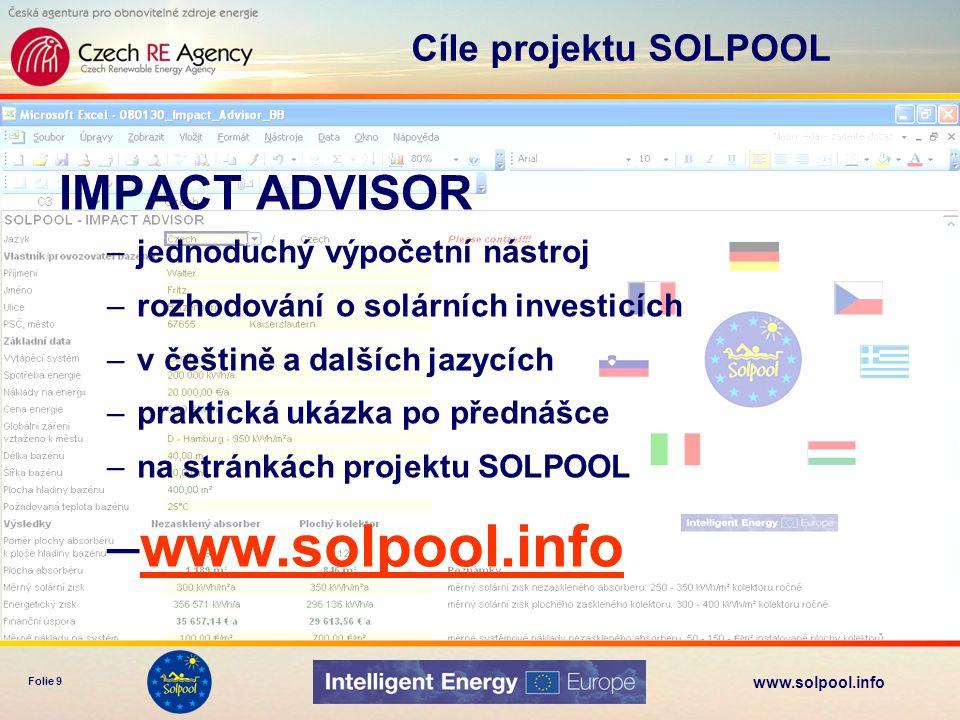 www.solpool.info Folie 9 IMPACT ADVISOR –jednoduchý výpočetní nástroj –rozhodování o solárních investicích –v češtině a dalších jazycích –praktická uk