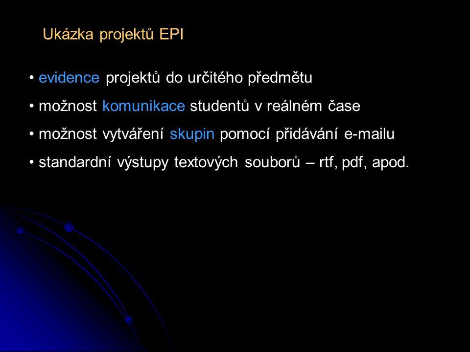 Ukázka projektů EPI evidence projektů do určitého předmětu možnost komunikace studentů v reálném čase možnost vytváření skupin pomocí přidávání e-mailu standardní výstupy textových souborů – rtf, pdf, apod.