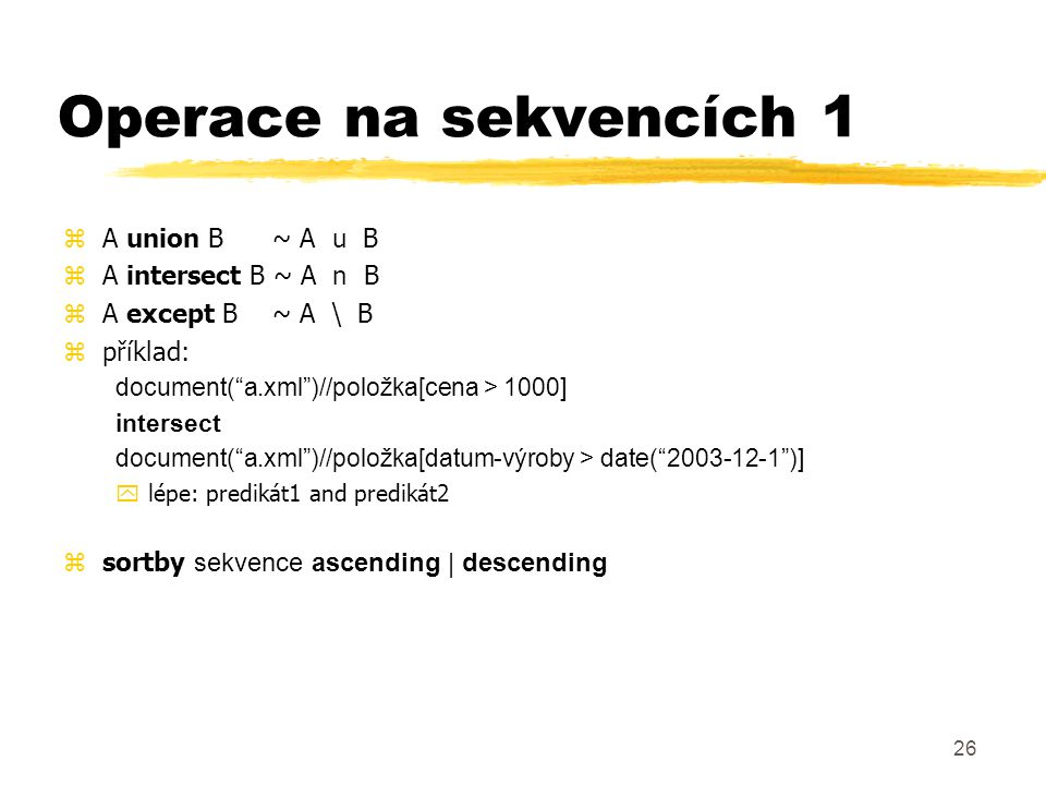 "26 Operace na sekvencích 1 zA union B ~ A u B zA intersect B ~ A n B zA except B~ A \ B zpříklad: document(""a.xml"")//položka[cena > 1000] intersect do"