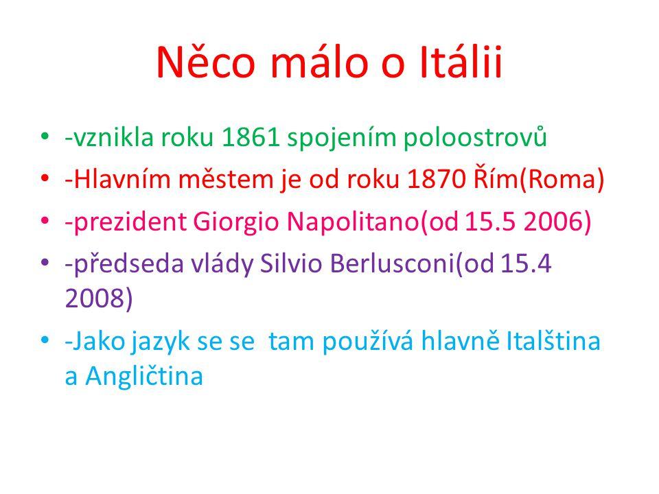 -vznikla roku 1861 spojením poloostrovů -Hlavním městem je od roku 1870 Řím(Roma) -prezident Giorgio Napolitano(od 15.5 2006) -předseda vlády Silvio Berlusconi(od 15.4 2008) -Jako jazyk se se tam používá hlavně Italština a Angličtina Něco málo o Itálii