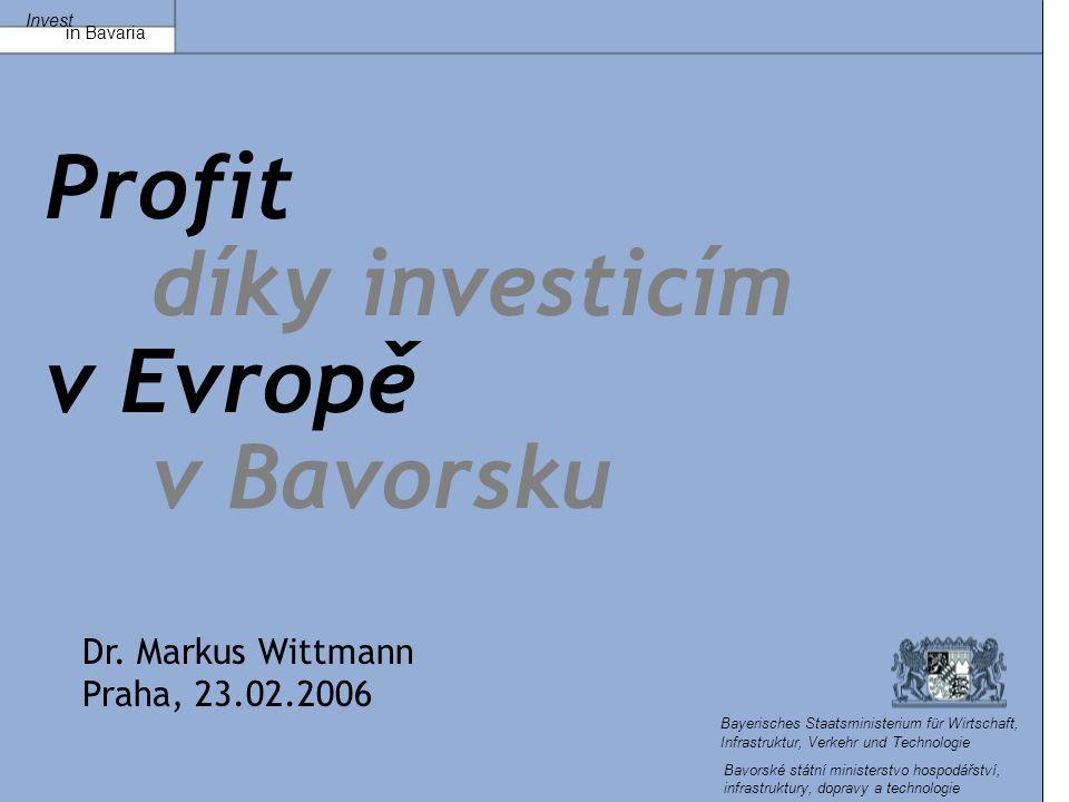 Invest in Bavaria Bayerisches Staatsministerium für Wirtschaft, Infrastruktur, Verkehr und Technologie Profit díky investicím v Evropě v Bavorsku Dr.