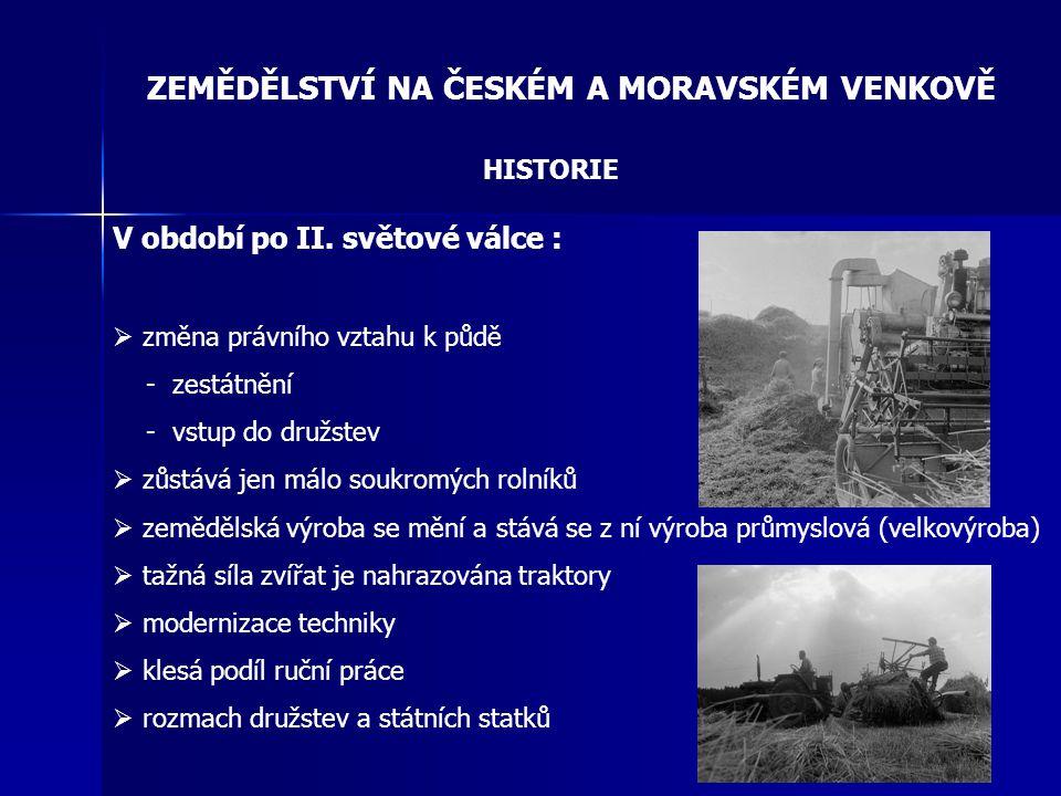 ZEMĚDĚLSTVÍ NA ČESKÉM A MORAVSKÉM VENKOVĚ HISTORIE V období po II. světové válce :  změna právního vztahu k půdě - zestátnění - vstup do družstev  z