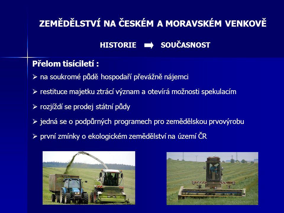 ZEMĚDĚLSTVÍ NA ČESKÉM A MORAVSKÉM VENKOVĚ SOUČASNOST Od roku 2004 jako součást EU:  přístupové dohody určily směr jakým se bude ubírat zemědělství  určily však spíše extenzivní směr  stanovení kvót produkce u zemědělských komodit  snížení stavu hospodářských zvířat (skot a prasata)  restrukturalizace zemědělské prvovýroby  zatravňování orné půdy, zalesňování  prodej státní půdy do vlastnictví zahraničních občanů  podpora zemědělství prostřednictvím HRDP  vznik operačního programu PRV