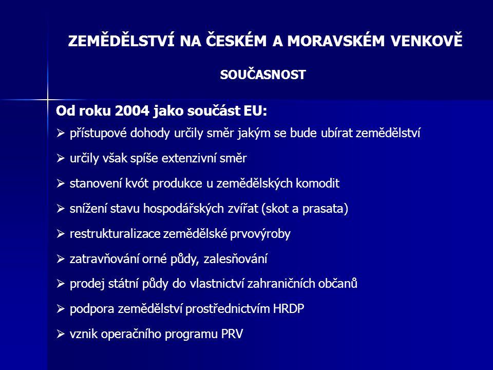 ZEMĚDĚLSTVÍ NA ČESKÉM A MORAVSKÉM VENKOVĚ SOUČASNOST Od roku 2004 jako součást EU:  přístupové dohody určily směr jakým se bude ubírat zemědělství 