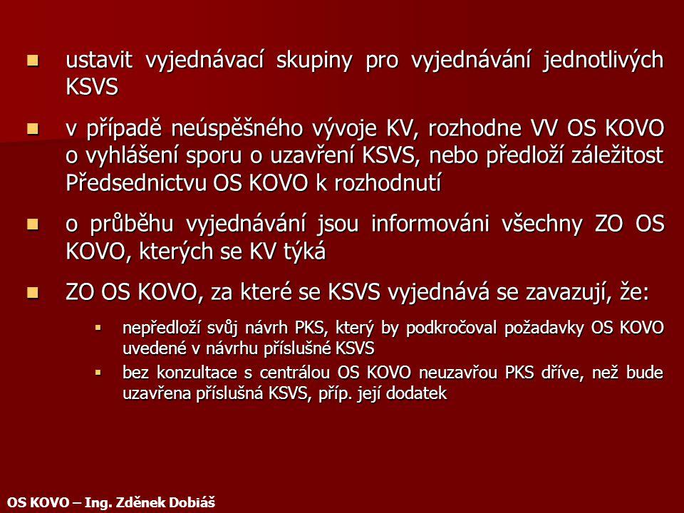 ustavit vyjednávací skupiny pro vyjednávání jednotlivých KSVS ustavit vyjednávací skupiny pro vyjednávání jednotlivých KSVS v případě neúspěšného vývoje KV, rozhodne VV OS KOVO o vyhlášení sporu o uzavření KSVS, nebo předloží záležitost Předsednictvu OS KOVO k rozhodnutí v případě neúspěšného vývoje KV, rozhodne VV OS KOVO o vyhlášení sporu o uzavření KSVS, nebo předloží záležitost Předsednictvu OS KOVO k rozhodnutí o průběhu vyjednávání jsou informováni všechny ZO OS KOVO, kterých se KV týká o průběhu vyjednávání jsou informováni všechny ZO OS KOVO, kterých se KV týká ZO OS KOVO, za které se KSVS vyjednává se zavazují, že: ZO OS KOVO, za které se KSVS vyjednává se zavazují, že:  nepředloží svůj návrh PKS, který by podkročoval požadavky OS KOVO uvedené v návrhu příslušné KSVS  bez konzultace s centrálou OS KOVO neuzavřou PKS dříve, než bude uzavřena příslušná KSVS, příp.