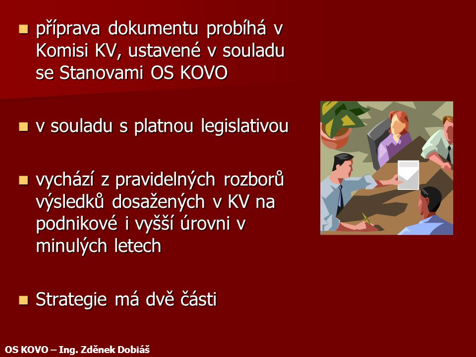 příprava dokumentu probíhá v Komisi KV, ustavené v souladu se Stanovami OS KOVO příprava dokumentu probíhá v Komisi KV, ustavené v souladu se Stanovami OS KOVO v souladu s platnou legislativou v souladu s platnou legislativou vychází z pravidelných rozborů výsledků dosažených v KV na podnikové i vyšší úrovni v minulých letech vychází z pravidelných rozborů výsledků dosažených v KV na podnikové i vyšší úrovni v minulých letech Strategie má dvě části Strategie má dvě části OS KOVO – Ing.