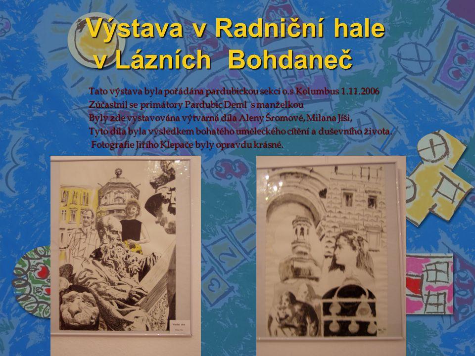 Výstava v Radniční hale v Lázních Bohdaneč Tato výstava byla pořádána pardubickou sekcí o.s Kolumbus 1.11.2006 Tato výstava byla pořádána pardubickou sekcí o.s Kolumbus 1.11.2006 Zúčastnil se primátory Pardubic Deml s manželkou Zúčastnil se primátory Pardubic Deml s manželkou Byly zde vystavována výtvarná díla Aleny Šromové, Milana Jíši, Byly zde vystavována výtvarná díla Aleny Šromové, Milana Jíši, Tyto díla byla výsledkem bohatého uměleckého cítění a duševního života.
