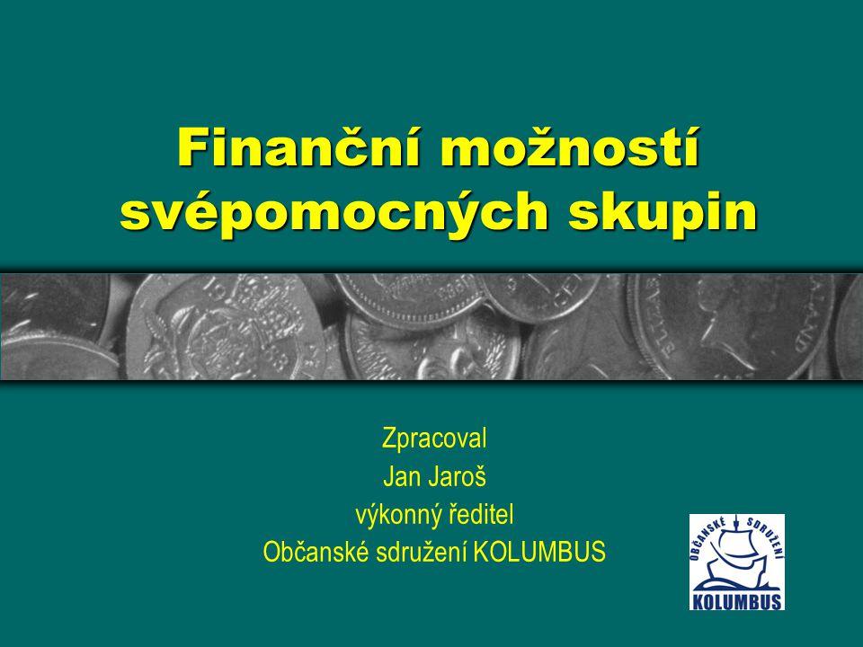 Finanční možností svépomocných skupin Zpracoval Jan Jaroš výkonný ředitel Občanské sdružení KOLUMBUS