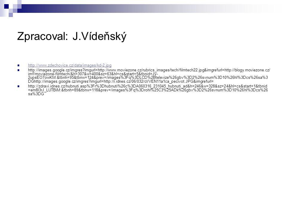 Zpracoval: J.Vídeňský http://www.zdechovice.cz/data/images/kd-2.jpg http://images.google.cz/imgres?imgurl=http://www.moviezone.cz/rubrics_images/tech/filmtech22.jpg&imgrefurl=http://blogy.moviezone.cz/ imf/moviezone-filmtech/&h=307&w=400&sz=63&hl=cs&start=5&tbnid=Jy- 2upsEO7owKM:&tbnh=95&tbnw=124&prev=/images%3Fq%3DLCD%2Btelevize%26gbv%3D2%26svnum%3D10%26hl%3Dcs%26sa%3 DGhttp://images.google.cz/imgres?imgurl=http://i.idnes.cz/06/032/cl/VEN11a1ca_pecivot.JPG&imgrefurl= http://zdravi.idnes.cz/hubnuti.asp%3Fr%3Dhubnuti%26c%3DA060316_231045_hubnuti_ad&h=246&w=328&sz=24&hl=cs&start=1&tbnid =em8l3rJ_LUTBiM:&tbnh=89&tbnw=118&prev=/images%3Fq%3Drohl%25C3%25ADk%26gbv%3D2%26svnum%3D10%26hl%3Dcs%26 sa%3DG
