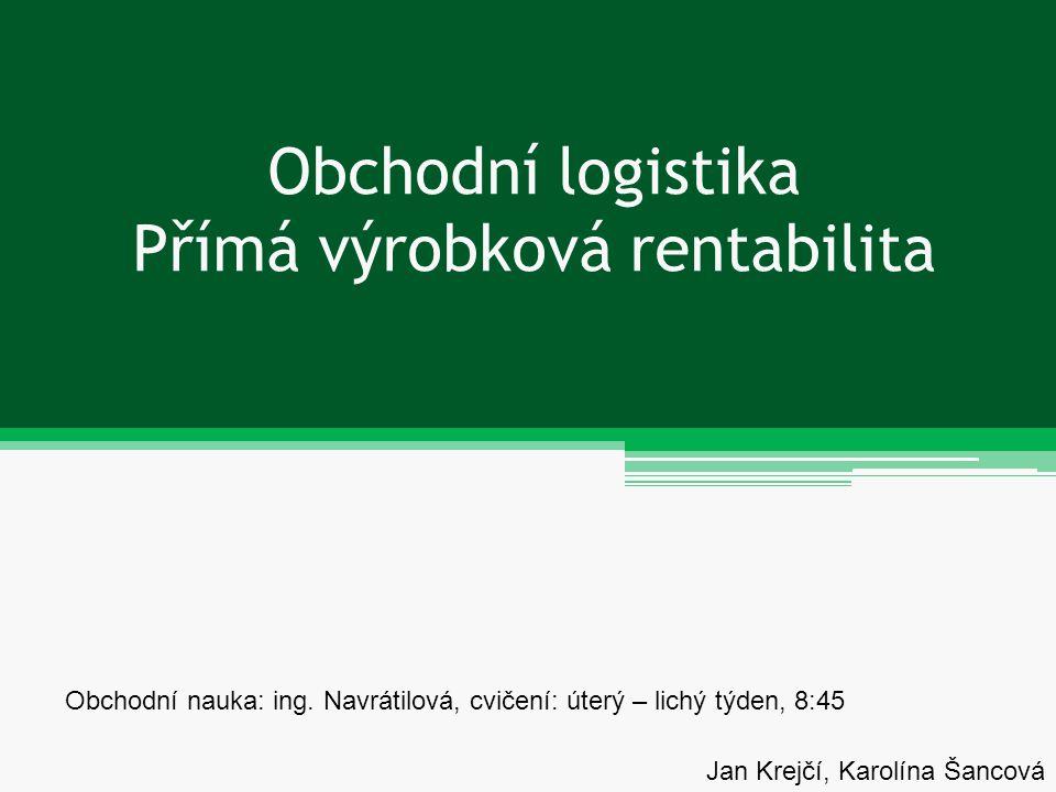 Obchodní logistika Přímá výrobková rentabilita Jan Krejčí, Karolína Šancová Obchodní nauka: ing. Navrátilová, cvičení: úterý – lichý týden, 8:45