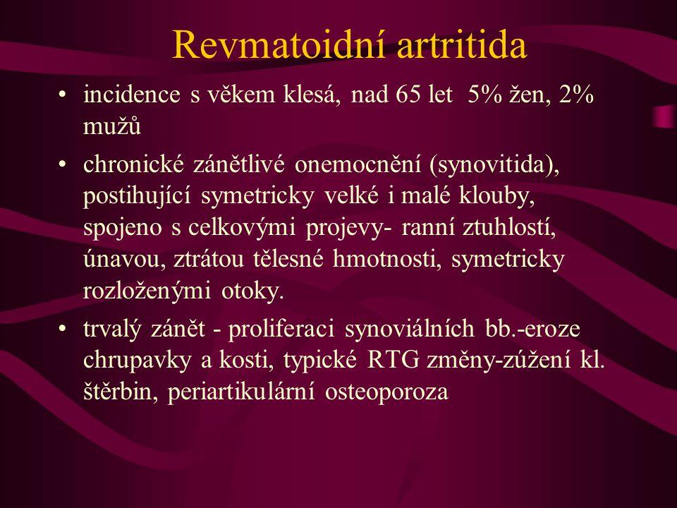 Revmatoidní artritida incidence s věkem klesá, nad 65 let 5% žen, 2% mužů chronické zánětlivé onemocnění (synovitida), postihující symetricky velké i malé klouby, spojeno s celkovými projevy- ranní ztuhlostí, únavou, ztrátou tělesné hmotnosti, symetricky rozloženými otoky.