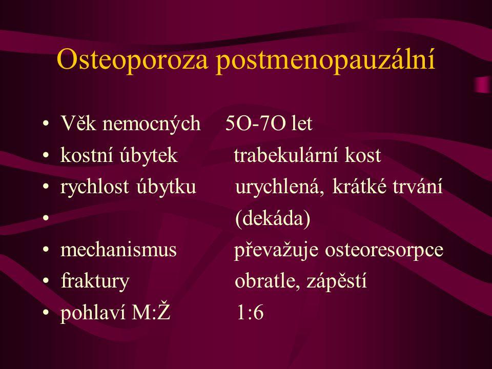 Osteoporoza postmenopauzální Věk nemocných 5O-7O let kostní úbytek trabekulární kost rychlost úbytku urychlená, krátké trvání (dekáda) mechanismus převažuje osteoresorpce fraktury obratle, zápěstí pohlaví M:Ž 1:6