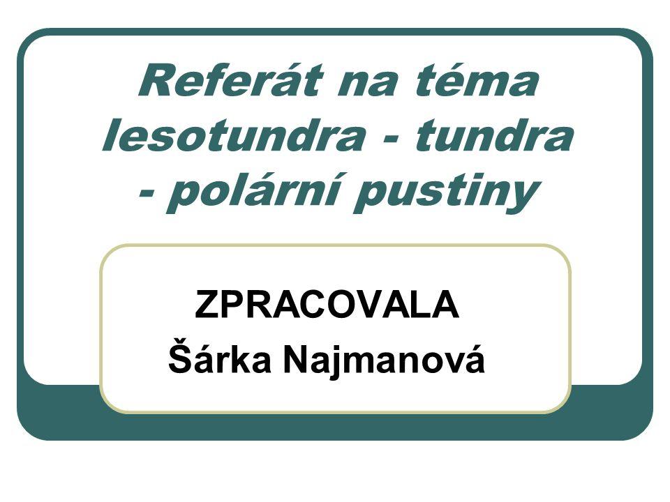 Referát na téma lesotundra - tundra - polární pustiny ZPRACOVALA Šárka Najmanová