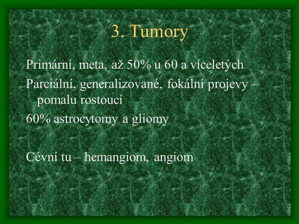 3. Tumory Primární, meta, až 50% u 60 a víceletých Parciální, generalizované, fokální projevy – pomalu rostoucí 60% astrocytomy a gliomy Cévní tu – he