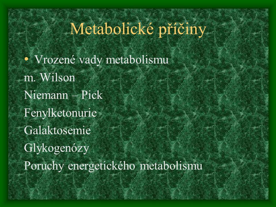 Metabolické příčiny Vrozené vady metabolismu m. Wilson Niemann – Pick Fenylketonurie Galaktosemie Glykogenózy Poruchy energetického metabolismu
