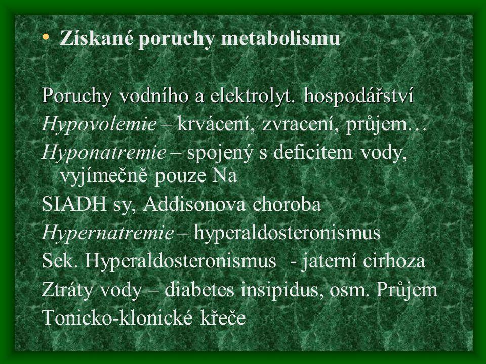 Získané poruchy metabolismu Poruchy vodního a elektrolyt. hospodářství Hypovolemie – krvácení, zvracení, průjem… Hyponatremie – spojený s deficitem vo