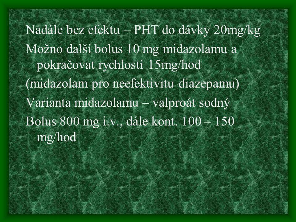 Nadále bez efektu – PHT do dávky 20mg/kg Možno další bolus 10 mg midazolamu a pokračovat rychlostí 15mg/hod (midazolam pro neefektivitu diazepamu) Var