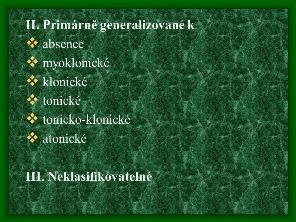 II. Primárně generalizované k.  absence  myoklonické  klonické  tonické  tonicko-klonické  atonické III. Neklasifikovatelné