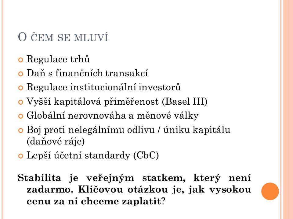 O ČEM SE MLUVÍ Regulace trhů Daň s finančních transakcí Regulace institucionální investorů Vyšší kapitálová přiměřenost (Basel III) Globální nerovnováha a měnové války Boj proti nelegálnímu odlivu / úniku kapitálu (daňové ráje) Lepší účetní standardy (CbC) Stabilita je veřejným statkem, který není zadarmo.