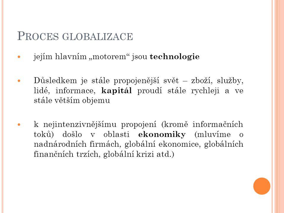 """P ROCES GLOBALIZACE jejím hlavním """"motorem jsou technologie Důsledkem je stále propojenější svět – zboží, služby, lidé, informace, kapitál proudí stále rychleji a ve stále větším objemu k nejintenzivnějšímu propojení (kromě informačních toků) došlo v oblasti ekonomiky (mluvíme o nadnárodních firmách, globální ekonomice, globálních finančních trzích, globální krizi atd.)"""