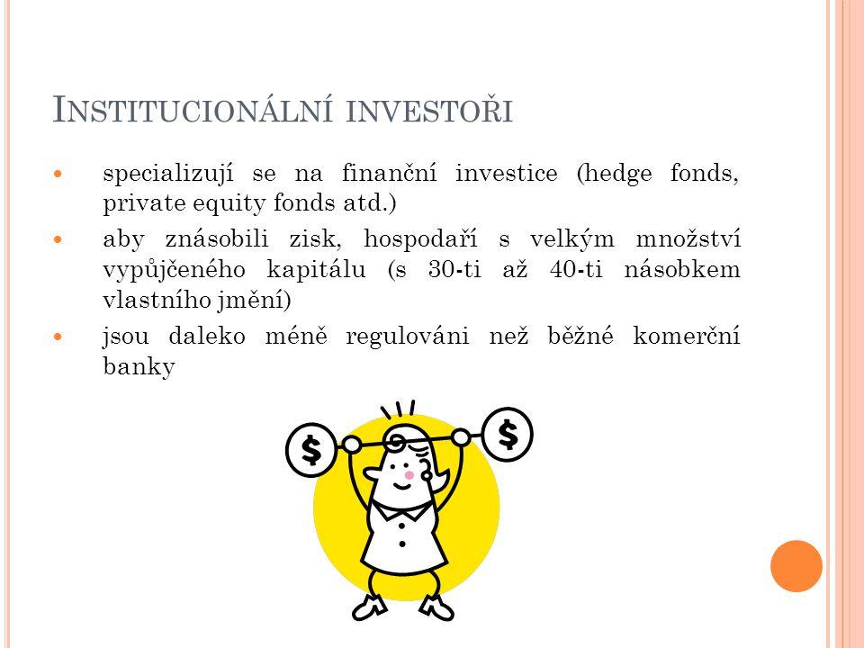 I NSTITUCIONÁLNÍ INVESTOŘI specializují se na finanční investice (hedge fonds, private equity fonds atd.) aby znásobili zisk, hospodaří s velkým množství vypůjčeného kapitálu (s 30-ti až 40-ti násobkem vlastního jmění) jsou daleko méně regulováni než běžné komerční banky