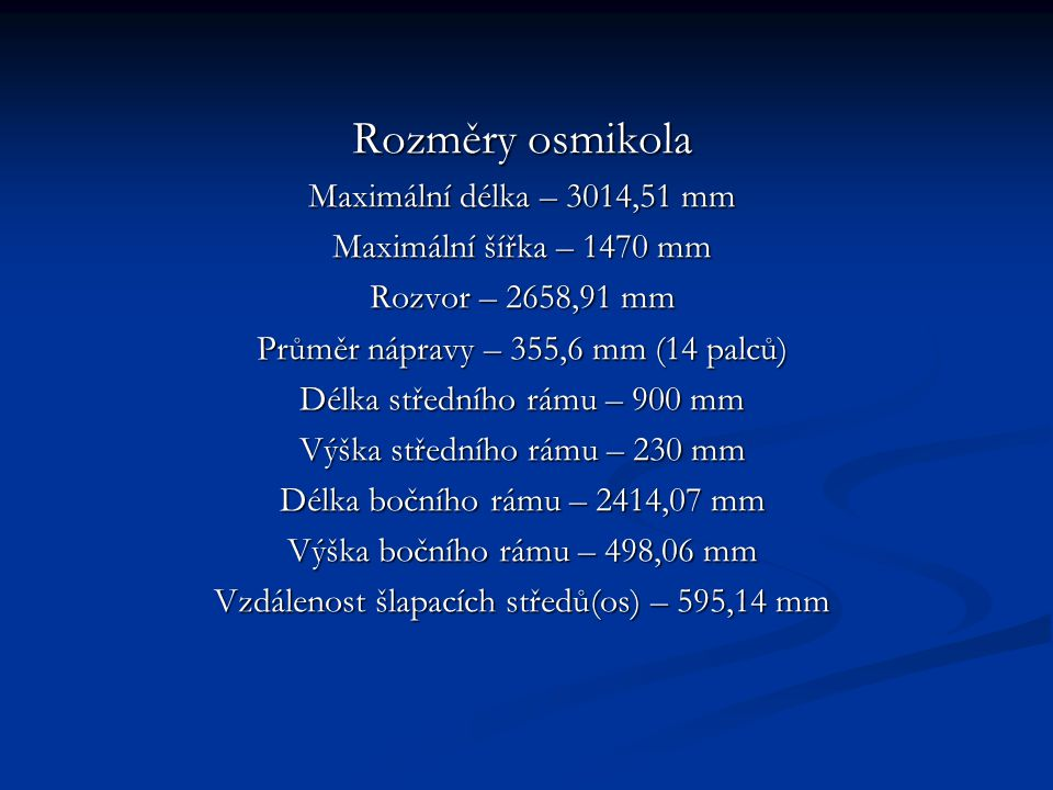 Rozměry osmikola Maximální délka – 3014,51 mm Maximální šířka – 1470 mm Rozvor – 2658,91 mm Průměr nápravy – 355,6 mm (14 palců) Délka středního rámu – 900 mm Výška středního rámu – 230 mm Délka bočního rámu – 2414,07 mm Výška bočního rámu – 498,06 mm Vzdálenost šlapacích středů(os) – 595,14 mm