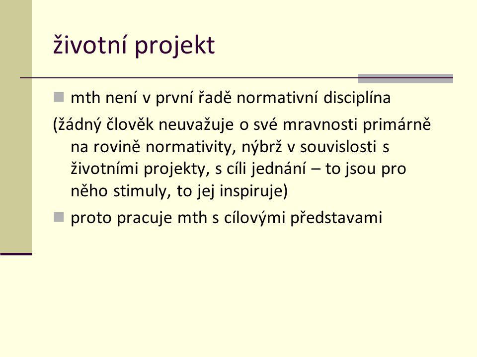 životní projekt mth není v první řadě normativní disciplína (žádný člověk neuvažuje o své mravnosti primárně na rovině normativity, nýbrž v souvislosti s životními projekty, s cíli jednání – to jsou pro něho stimuly, to jej inspiruje) proto pracuje mth s cílovými představami