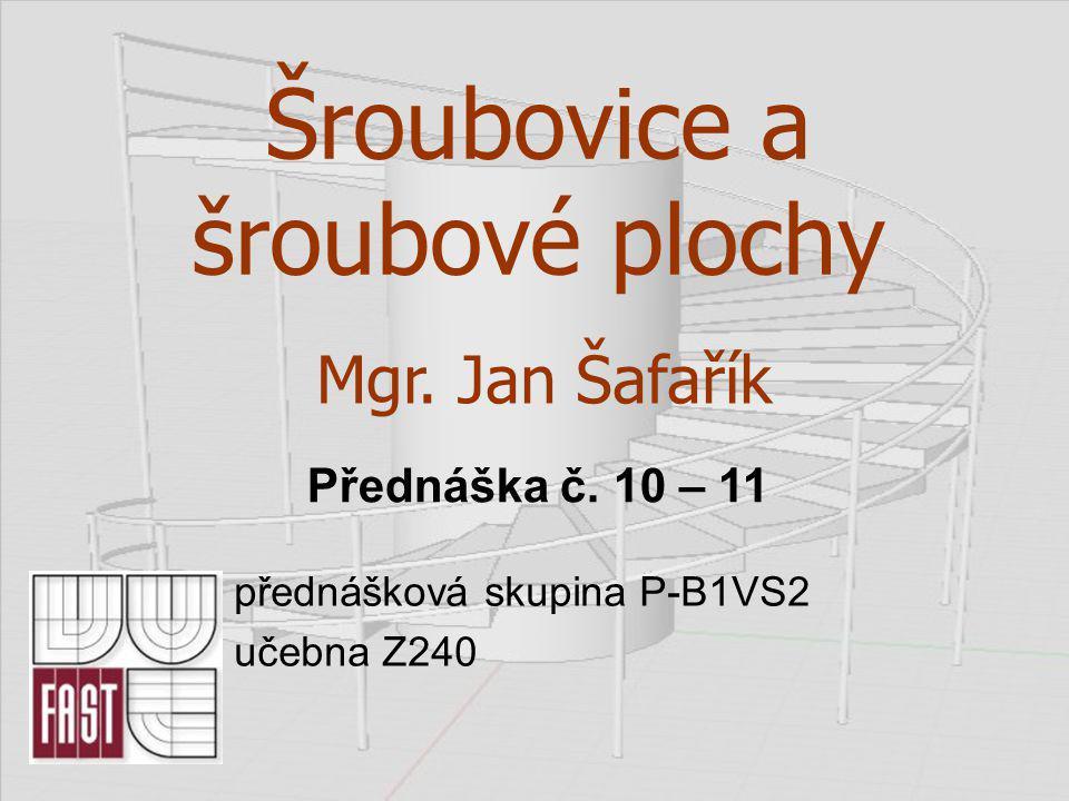 Šroubovice a šroubové plochy přednášková skupina P-B1VS2 učebna Z240 Mgr. Jan Šafařík Přednáška č. 10 – 11