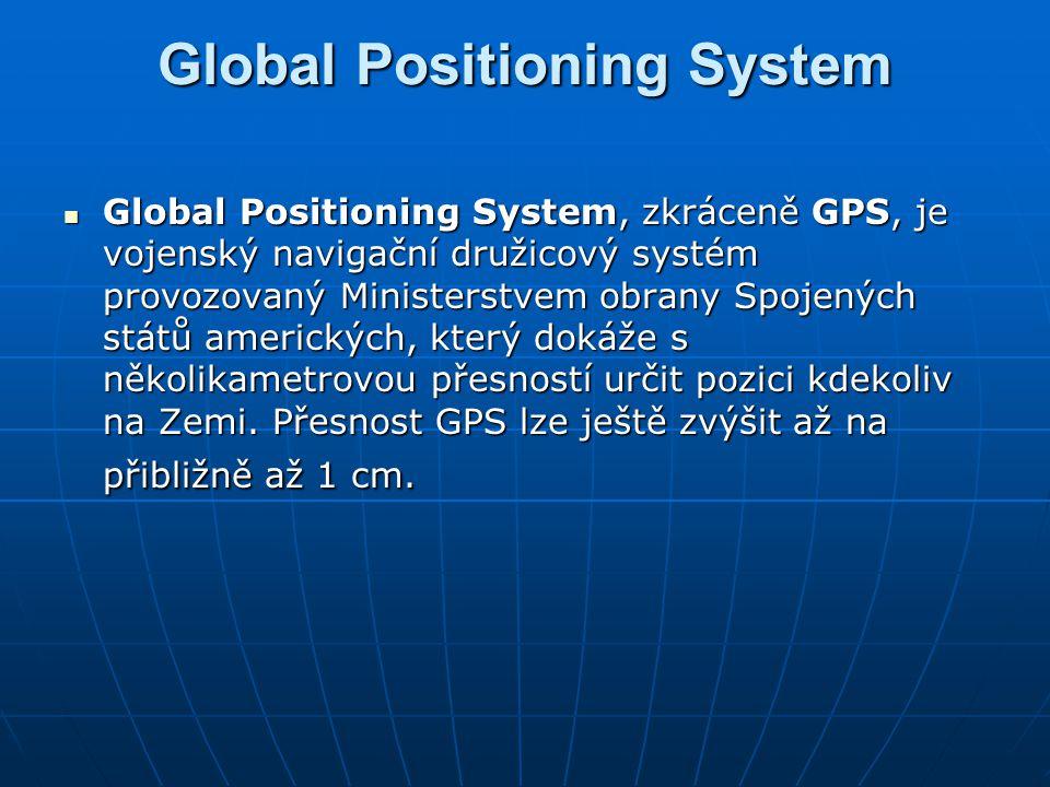 Global Positioning System Global Positioning System, zkráceně GPS, je vojenský navigační družicový systém provozovaný Ministerstvem obrany Spojených s