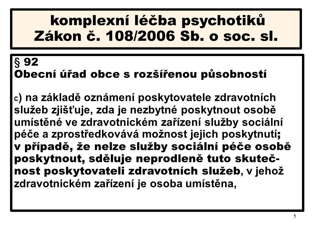 5 komplexní léčba psychotiků Zákon č. 108/2006 Sb. o soc. sl. § 92 Obecní úřad obce s rozšířenou působností c ) na základě oznámení poskytovatele zdra
