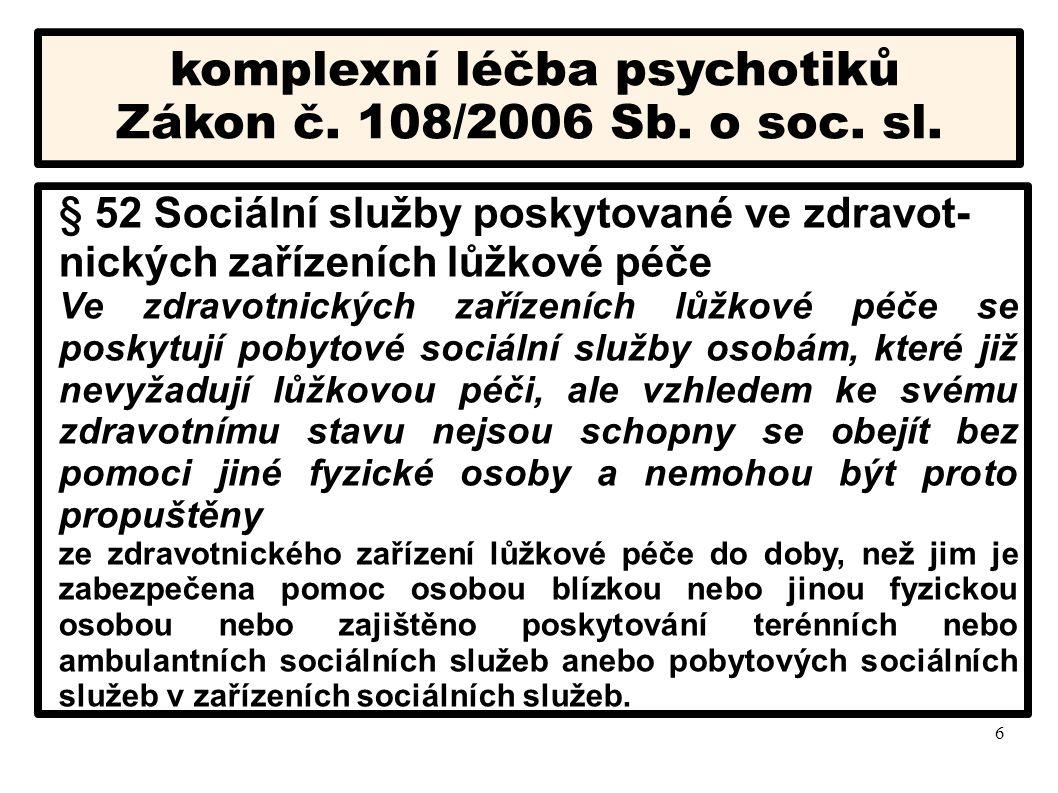 6 komplexní léčba psychotiků Zákon č. 108/2006 Sb. o soc. sl. § 52 Sociální služby poskytované ve zdravot- nických zařízeních lůžkové péče Ve zdravotn