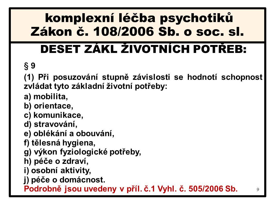 9 komplexní léčba psychotiků Zákon č. 108/2006 Sb. o soc. sl. DESET ZÁKL ŽIVOTNÍCH POTŘEB: § 9 (1) Při posuzování stupně závislosti se hodnotí schopno