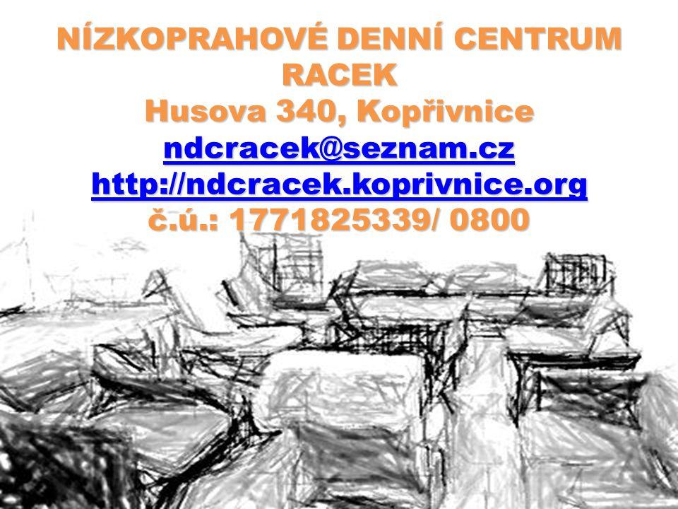 NÍZKOPRAHOVÉ DENNÍ CENTRUM RACEK Husova 340, Kopřivnice ndcracek@seznam.cz http://ndcracek.koprivnice.org č.ú.: 1771825339/ 0800 ndcracek@seznam.cz http://ndcracek.koprivnice.org ndcracek@seznam.cz http://ndcracek.koprivnice.org