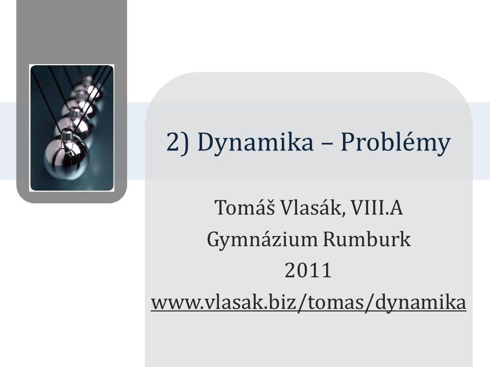 Tomáš Vlasák, VIII.A Gymnázium Rumburk 2011 www.vlasak.biz/tomas/dynamika 2) Dynamika – Problémy
