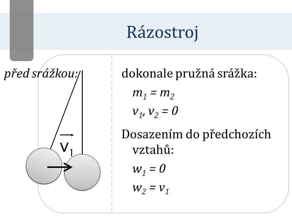 dokonale pružná srážka: m 1 = m 2 v 1, v 2 = 0 Dosazením do předchozích vztahů: w 1 = 0 w 2 = v 1 Rázostroj před srážkou:
