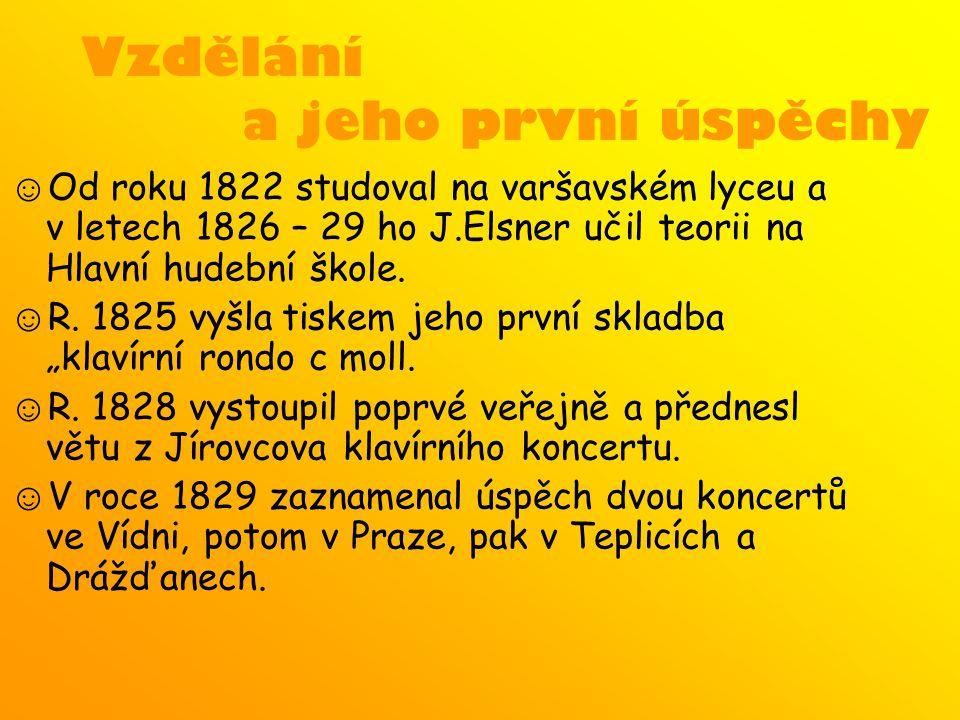 Vzdělání a jeho první úspěchy ☺ Od roku 1822 studoval na varšavském lyceu a v letech 1826 – 29 ho J.Elsner učil teorii na Hlavní hudební škole. ☺ R. 1