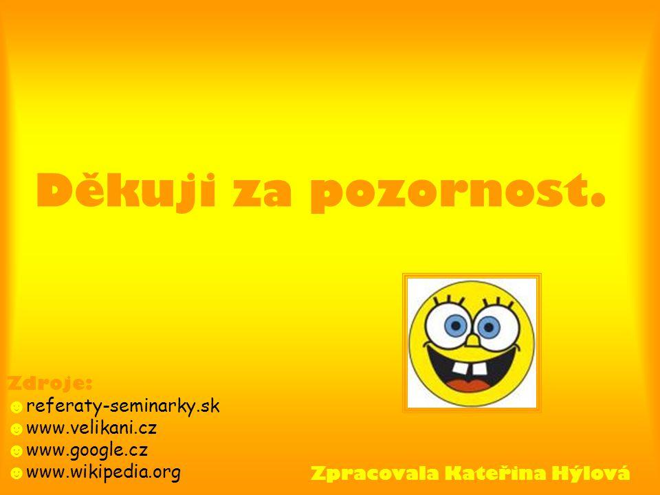 Děkuji za pozornost. Zpracovala Kateřina Hýlová Zdroje: ☻ referaty-seminarky.sk ☻ www.velikani.cz ☻ www.google.cz ☻ www.wikipedia.org