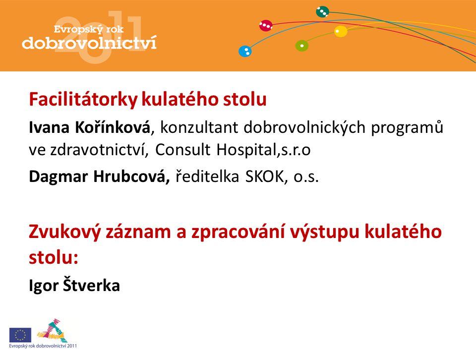 Facilitátorky kulatého stolu Ivana Kořínková, konzultant dobrovolnických programů ve zdravotnictví, Consult Hospital,s.r.o Dagmar Hrubcová, ředitelka SKOK, o.s.