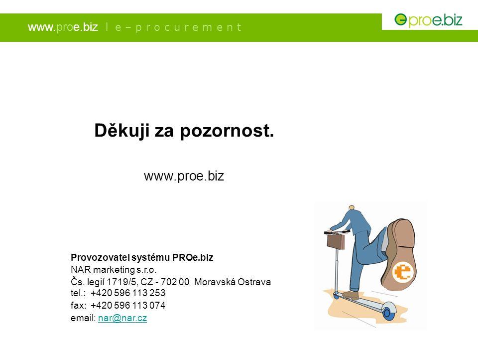 www.proe.biz l e – p r o c u r e m e n t Děkuji za pozornost. www.proe.biz Provozovatel systému PROe.biz NAR marketing s.r.o. Čs. legií 1719/5, CZ - 7