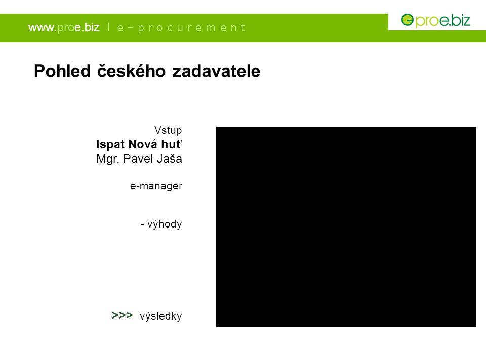 www.proe.biz l e – p r o c u r e m e n t Pohled českého zadavatele Vstup Ispat Nová huť Mgr. Pavel Jaša e-manager - výhody >>> výsledky