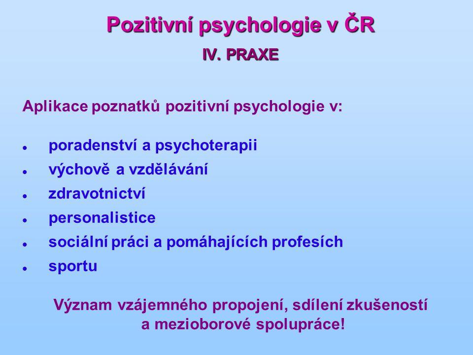 Pozitivní psychologie v ČR IV. PRAXE Aplikace poznatků pozitivní psychologie v: poradenství a psychoterapii výchově a vzdělávání zdravotnictví persona