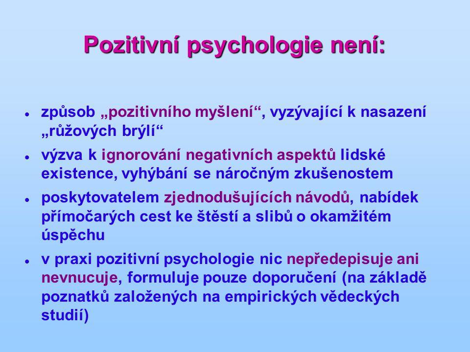 """Pozitivní psychologie není: způsob """"pozitivního myšlení , vyzývající k nasazení """"růžových brýlí výzva k ignorování negativních aspektů lidské existence, vyhýbání se náročným zkušenostem poskytovatelem zjednodušujících návodů, nabídek přímočarých cest ke štěstí a slibů o okamžitém úspěchu v praxi pozitivní psychologie nic nepředepisuje ani nevnucuje, formuluje pouze doporučení (na základě poznatků založených na empirických vědeckých studií)"""